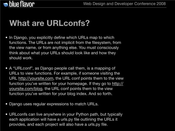 Web Design and Developer Conference 2008       What are URLconfs? • In Django, you explicitly define which URLs map to whic...