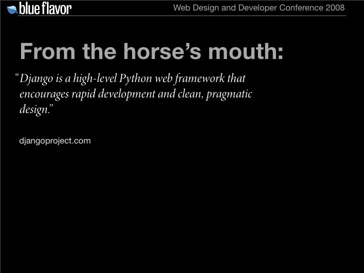 """Web Design and Developer Conference 2008      From the horse's mouth: """" Django is a high-level Python web framework that  ..."""