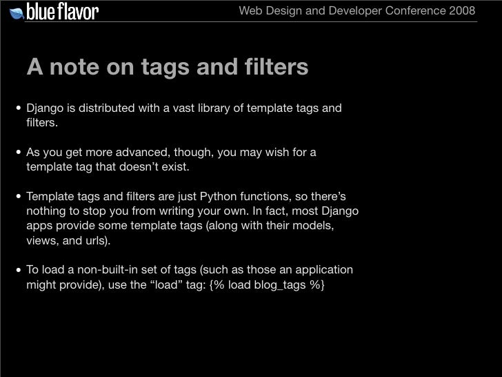 Web Design and Developer Conference 2008       A note on tags and filters • Django is distributed with a vast library of te...