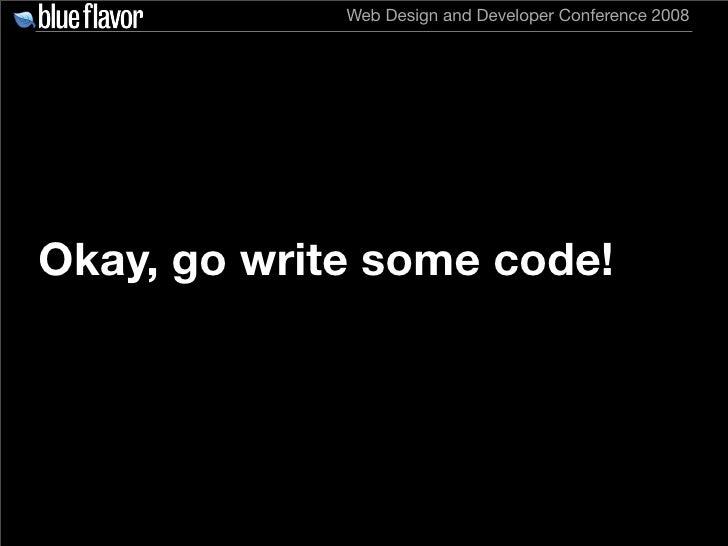 Web Design and Developer Conference 2008     Okay, go write some code!