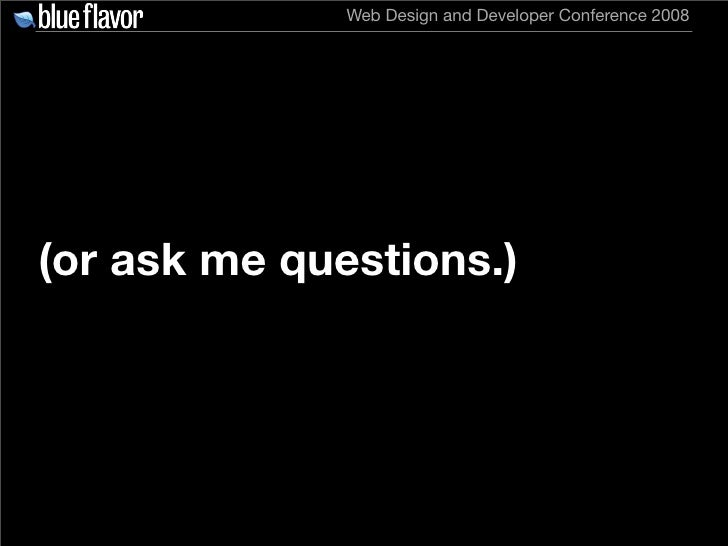 Web Design and Developer Conference 2008     (or ask me questions.)
