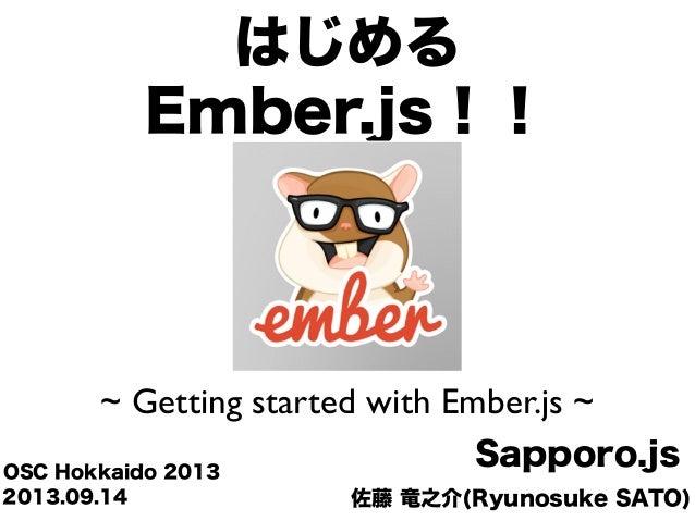 佐藤 竜之介(Ryunosuke SATO) Sapporo.jsOSC Hokkaido 2013 はじめる Ember.js!! ~ Getting started with Ember.js ~ 2013.09.14
