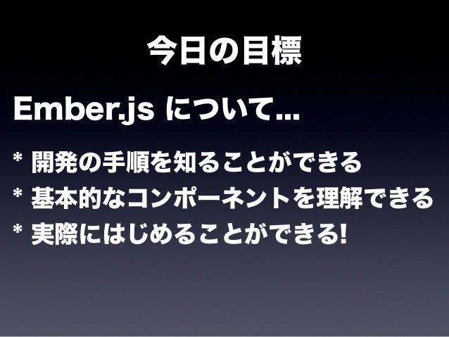 今日の話 * Ember.js って何? * Ember.js のはじめ方