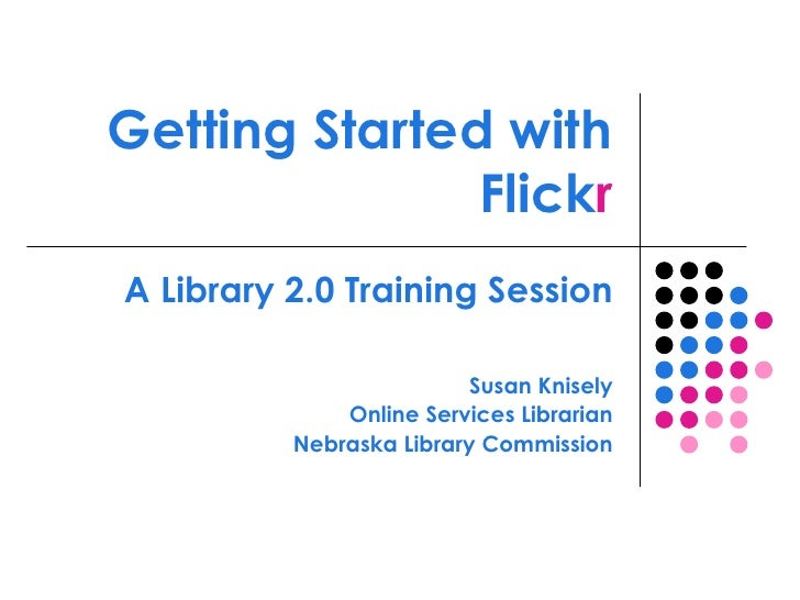 Getting Started with Flick r A Library 2.0 Training Session Susan Knisely Online Services Librarian Nebraska Library Commi...