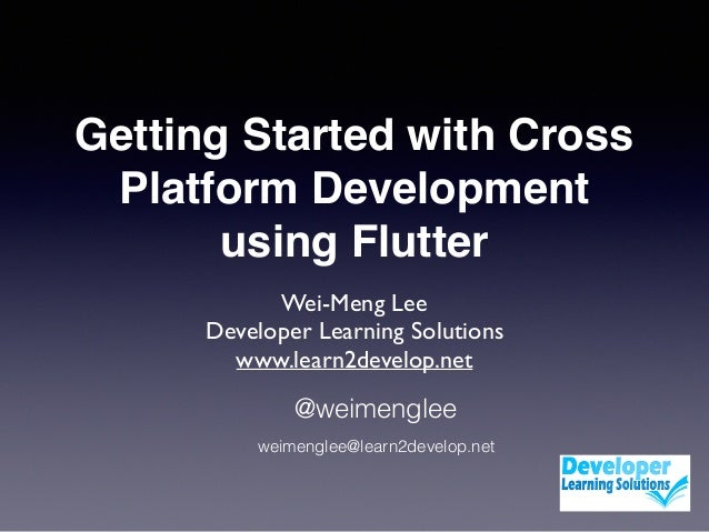 Getting Started with Cross Platform Development using Flutter Wei-Meng Lee Developer Learning Solutions www.learn2develop....