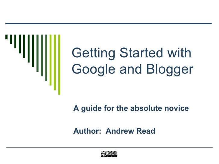 Getting Started with Google and Blogger A guide for the absolute novice Author:  Andrew Read