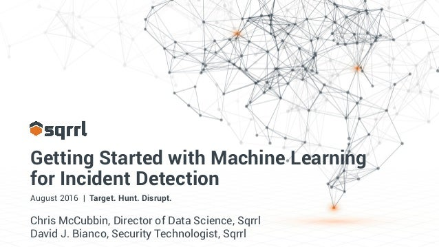 Getting Started with Machine Learning for Incident Detection August 2016 | Target. Hunt. Disrupt. Chris McCubbin, Director...