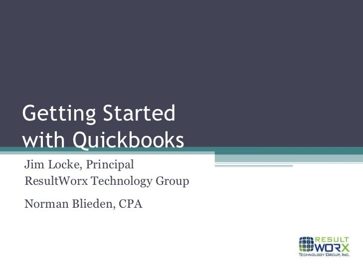 Getting Started with Quickbooks Jim Locke, Principal ResultWorx Technology Group Norman Blieden, CPA