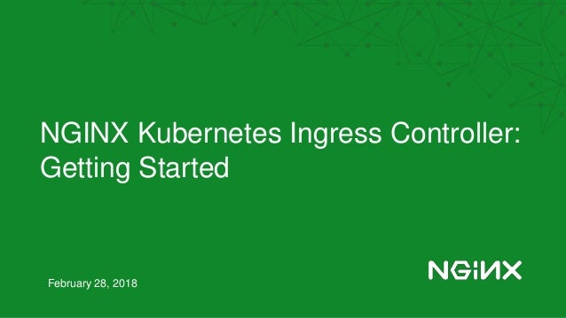 NGINX Kubernetes Ingress Controller: Getting Started February 28, 2018