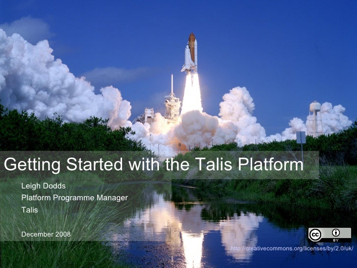 Getting Started with the Talis Platform <ul><ul><li>Leigh Dodds  </li></ul></ul><ul><ul><li>Platform Programme Manager </l...