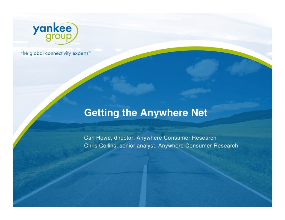 Getting the Anywhere Net   Carl Howe, director, Anywhere Consumer Research  Chris Collins, senior analyst, Anywhere Consum...