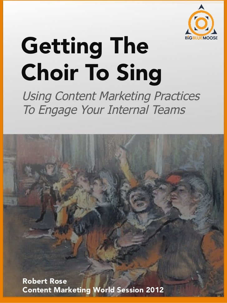 Getting TheChoir To SingUsing Content Marketing PracticesTo Engage Your Internal TeamsRobert RoseContent Marketing World S...