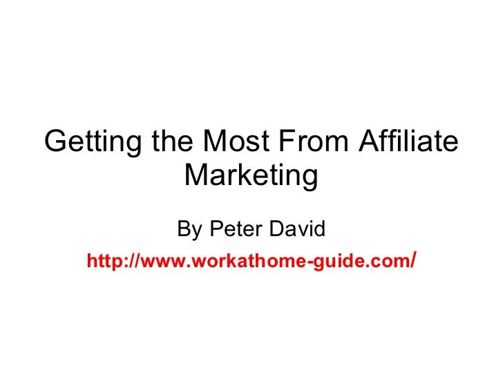 Getting the Most From Affiliate Marketing By Peter David http://www.workathome-guide.com /