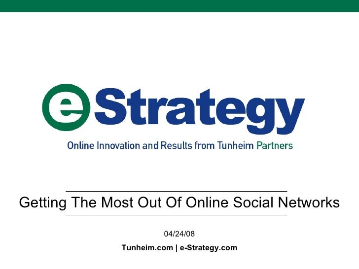 Getting The Most Out Of Online Social Networks 04/24/08 Tunheim.com | e-Strategy.com