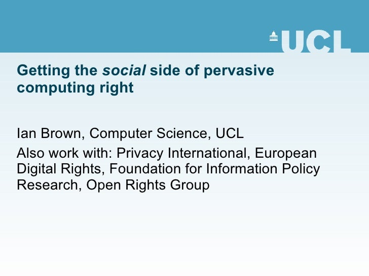 Getting the  social  side of pervasive computing right Ian Brown, Computer Science, UCL Also work with: Privacy Internatio...