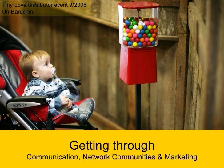 Getting through Communication, Network Communities & Marketing Tiny Love distributor event 9/2006 Uri Baruchin