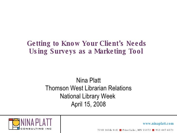 Getting to Know Your Client's Needs Using Surveys as aMarketing Tool   Nina Platt Thomson West Librarian Relations Nation...