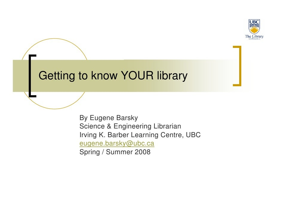Getting to know YOUR library          By Eugene Barsky        Science & Engineering Librarian        Irving K. Barber Lear...