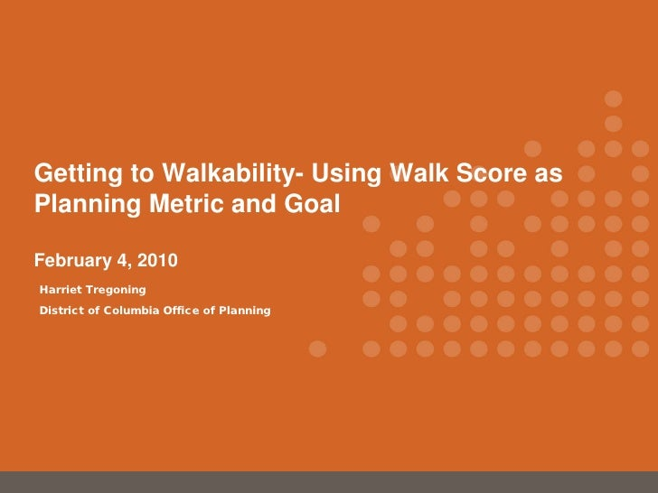 Getting to Walkability- Using Walk Score as Planning Metric and Goal  February 4, 2010 Harriet Tregoning District of Colum...