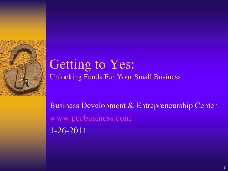 Getting to Yes:Unlocking Funds For Your Small BusinessBusiness Development & Entrepreneurship Centerwww.pccbusiness.com1-2...