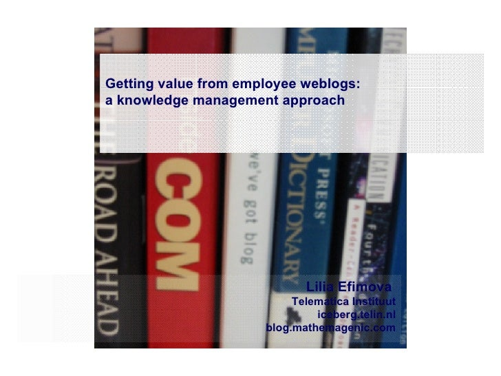 Getting value from employee weblogs:  a knowledge management approach Lilia Efimova  Telematica Instituut iceberg.telin.nl...