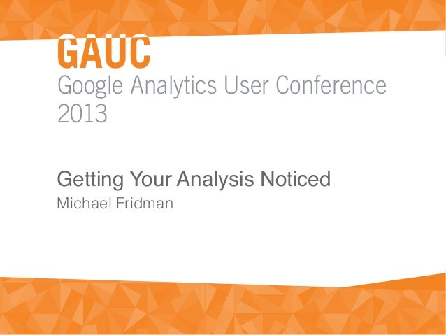 Google Analytics User Conference2013Getting Your Analysis NoticedMichael Fridman
