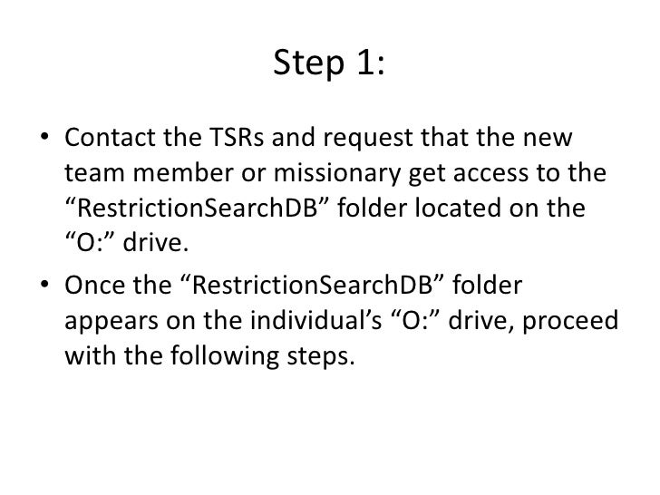"""Step 1: • Contact the TSRs and request that the new   team member or missionary get access to the   """"RestrictionSearchDB"""" ..."""