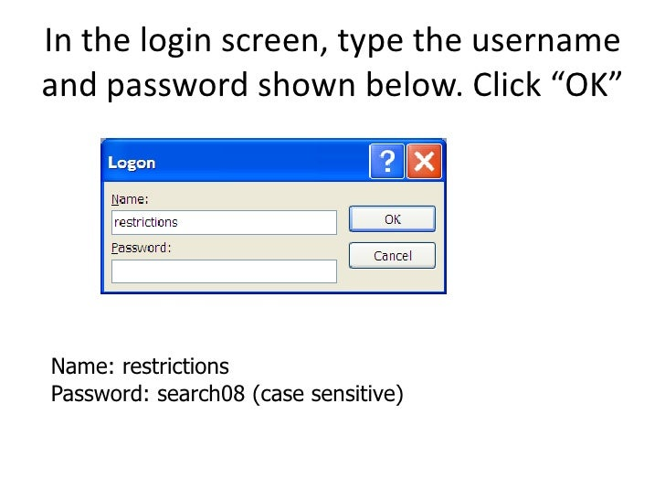 """In the login screen, type the username and password shown below. Click """"OK""""     Name: restrictions Password: search08 (cas..."""
