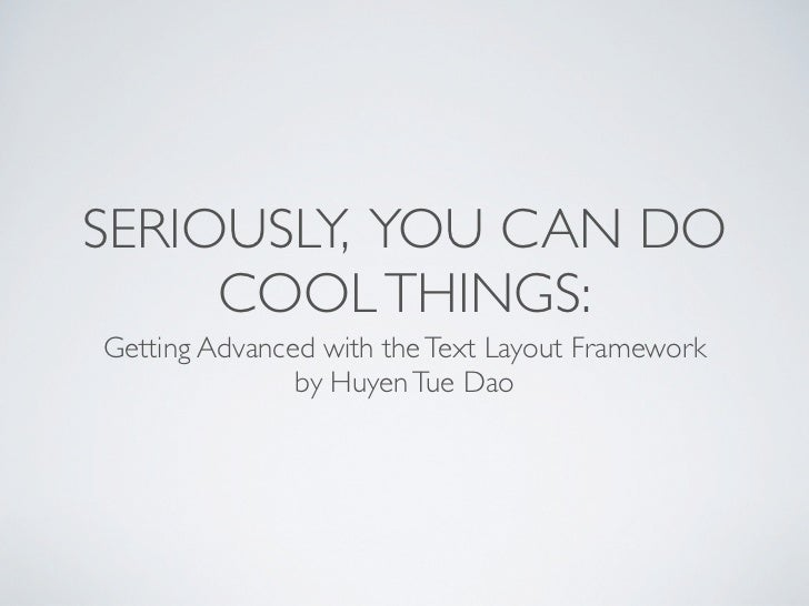 SERIOUSLY, YOU CAN DO     COOL THINGS:Getting Advanced with the Text Layout Framework               by Huyen Tue Dao
