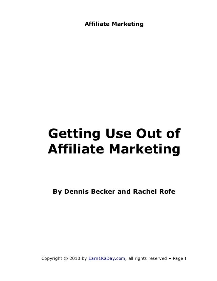 Affiliate Marketing  Getting Use Out of  Affiliate Marketing    By Dennis Becker and Rachel RofeCopyright © 2010 by Earn1K...