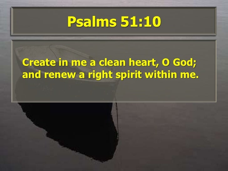 Psalms 51:10<br />Create in me a clean heart, O God; and renew a right spirit within me. <br />