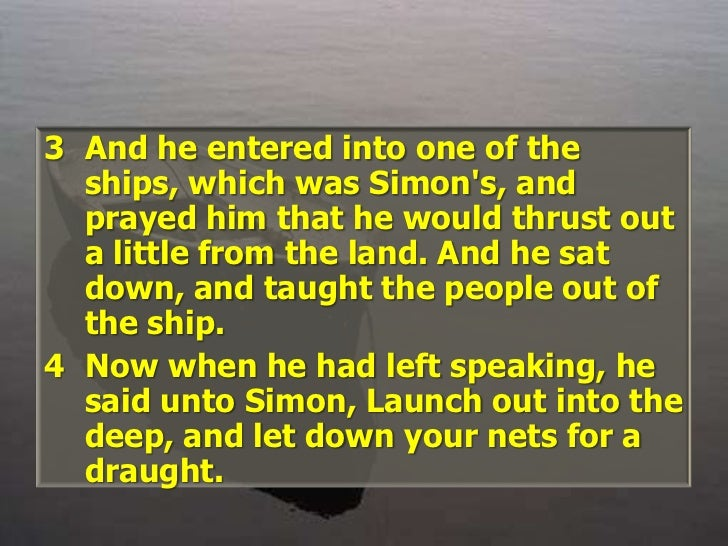 And he entered into one of the ships, which was Simon's, and prayed him that he would thrust out a little from the land. A...