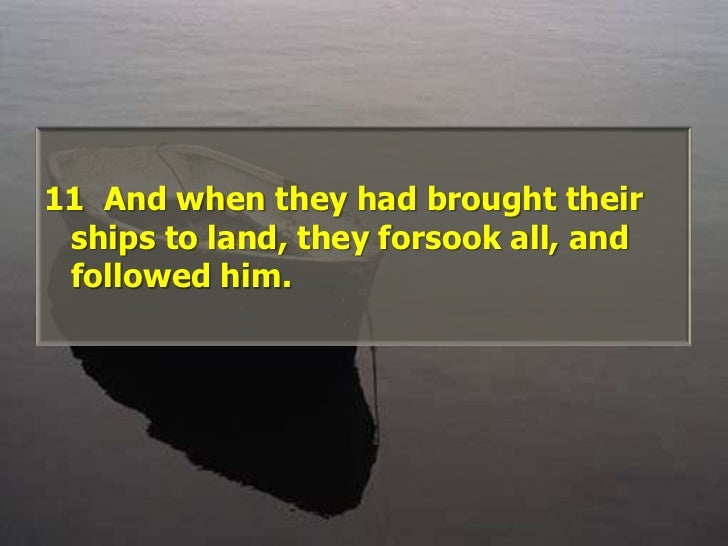 11  And when they had brought their ships to land, they forsook all, and followed him. <br />