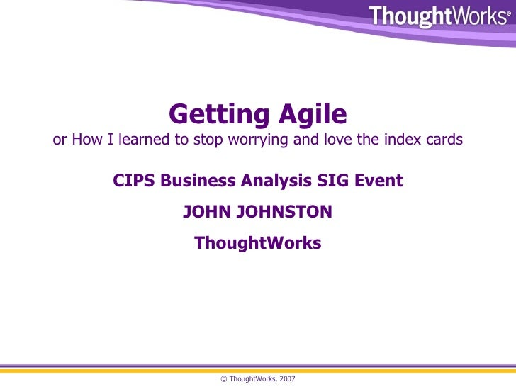 Getting Agile or How I learned to stop worrying and love the index cards CIPS Business Analysis SIG Event JOHN JOHNSTON Th...