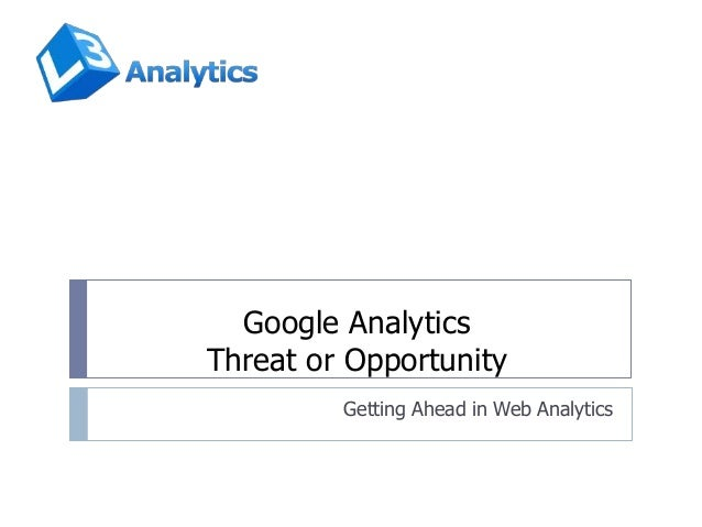 Google Analytics Threat or Opportunity Getting Ahead in Web Analytics