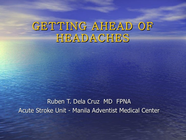 GETTING AHEAD OF HEADACHES Ruben T. Dela Cruz  MD  FPNA Acute Stroke Unit - Manila Adventist Medical Center