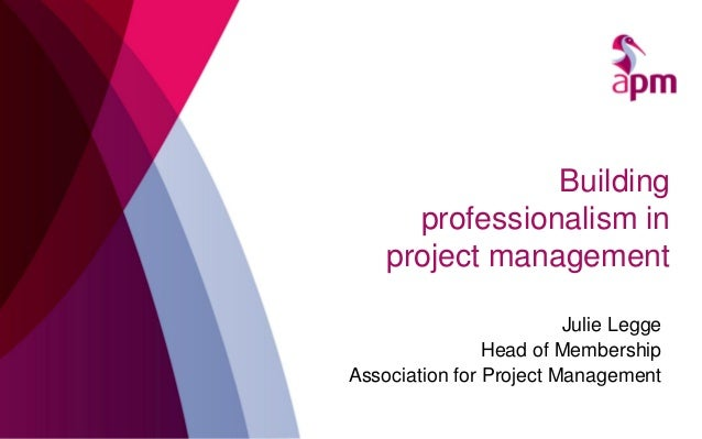 Building professionalism in project management Julie Legge Head of Membership Association for Project Management