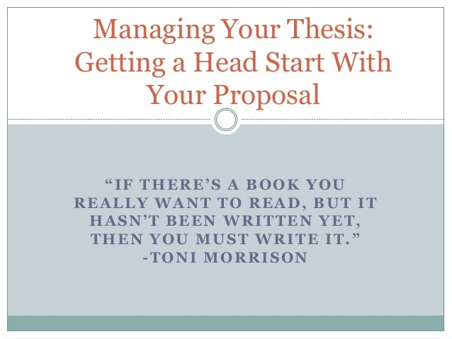 "Managing Your Thesis: Getting a Head Start With Your Proposal ""IF THERE'S A BOOK YOU REALLY WANT TO READ, BUT IT HASN'T BE..."