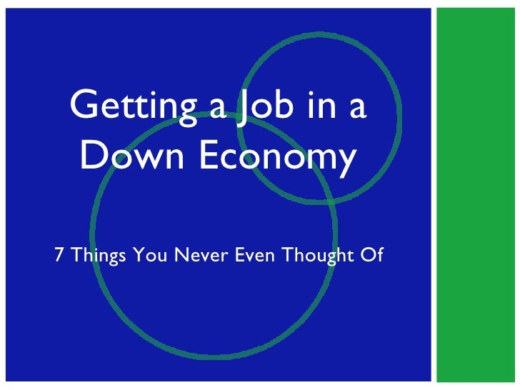 Getting a Job in a Down Economy 7 Things You Never Even Thought Of