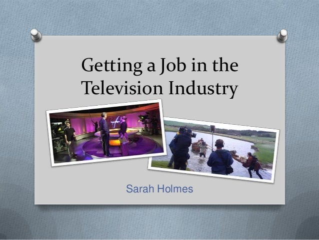 Getting a Job in theTelevision IndustrySarah Holmes