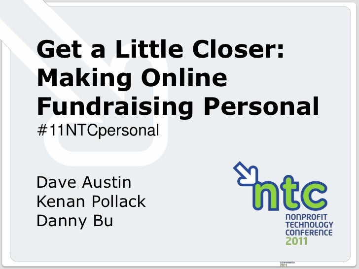 Get a Little Closer: Making Online Fundraising Personal<br />#11NTCpersonal<br />Dave Austin<br />Kenan Pollack<br />Danny...