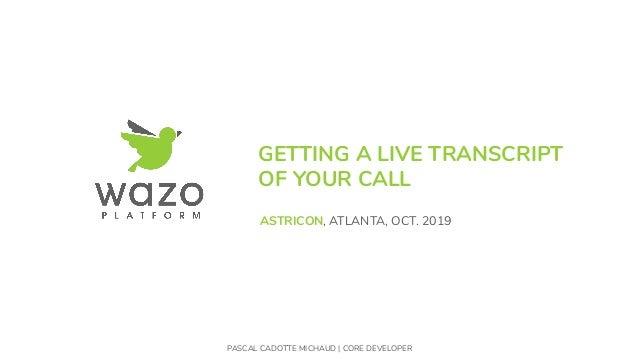 GETTING A LIVE TRANSCRIPT OF YOUR CALL PASCAL CADOTTE MICHAUD | CORE DEVELOPER ASTRICON, ATLANTA, OCT. 2019