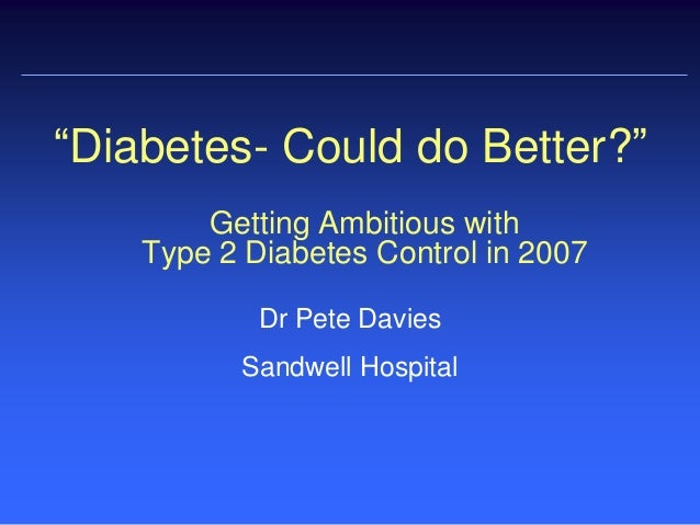 "Getting Ambitious with Type 2 Diabetes Control in 2007 Dr Pete Davies Sandwell Hospital ""Diabetes- Could do Better?"""