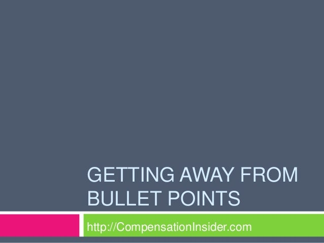 GETTING AWAY FROMBULLET POINTShttp://CompensationInsider.com