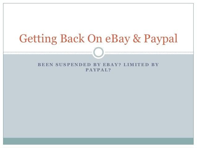 B E E N S U S P E N D E D B Y E B A Y ? L I M I T E D B Y P A Y P A L ? Getting Back On eBay & Paypal