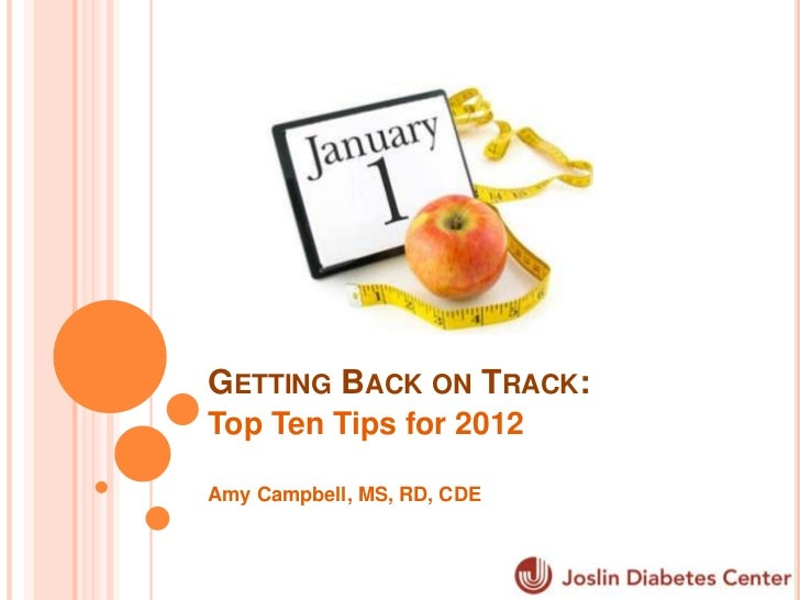 GETTING BACK ON TRACK:Top Ten Tips for 2012Amy Campbell, MS, RD, CDE