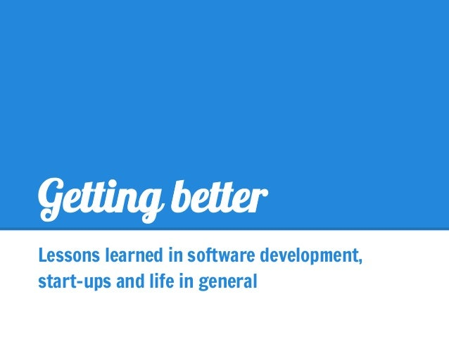 Getting betterLessons learned in software development,start-ups and life in general