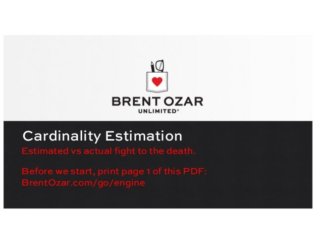 Cardinality Estimation Estimated vs actual fight to the death. Before we start, print page 1 of this PDF: BrentOzar.com/go...