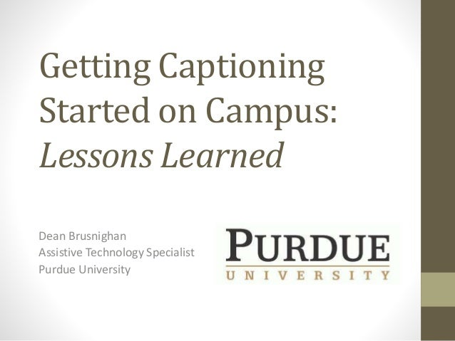 Getting Captioning Started on Campus: Lessons Learned Dean Brusnighan Assistive Technology Specialist Purdue University