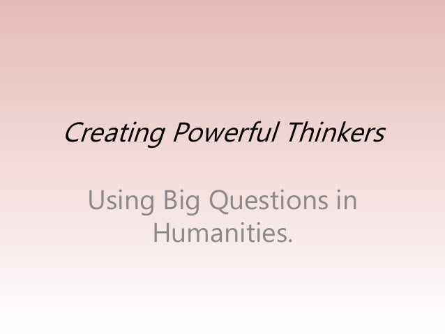 Creating Powerful Thinkers  Using Big Questions in  Humanities.